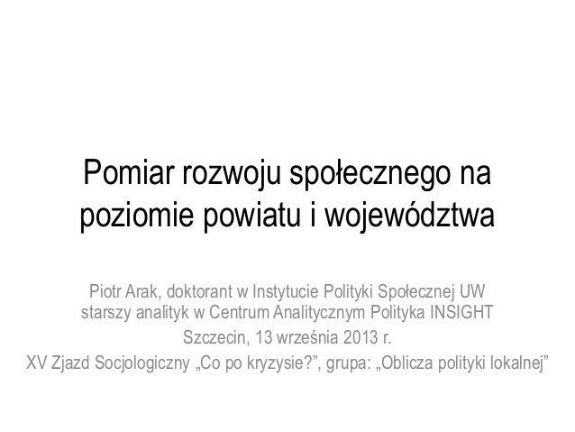 Pomiar rozwoju społecznego na poziomie powiatu i województwa Piotr Arak, doktorant w Instytucie Polityki Społecznej UW sta...
