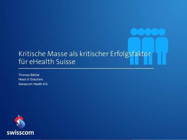 Thomas Bähler Head of Solutions Swisscom Health AG Kritische Masse als kritischer Erfolgsfaktor für eHealth Suisse