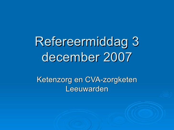 Refereermiddag 3 december 2007 Ketenzorg en CVA-zorgketen Leeuwarden