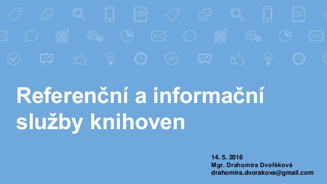 Referenční a informační služby knihoven 14. 5. 2016 Mgr. Drahomíra Dvořáková drahomira.dvorakova@gmail.com