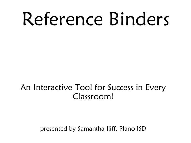 Reference Binders An Interactive Tool for Success in Every Classroom! presented by Samantha Iliff, Plano ISD