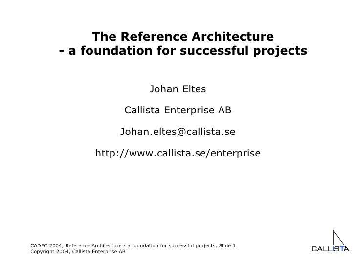 Johan Eltes Callista Enterprise AB [email_address] http://www.callista.se/enterprise The Reference Architecture - a founda...