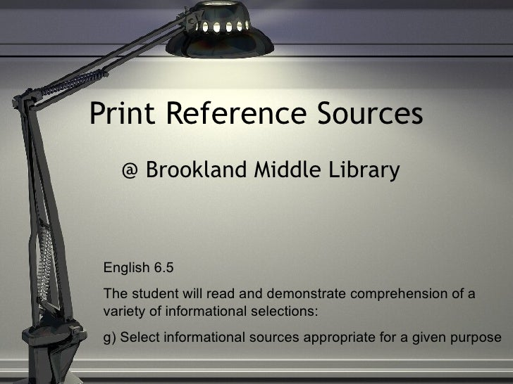 Print Reference Sources @ Brookland Middle Library English 6.5  The student will read and demonstrate comprehension of a v...