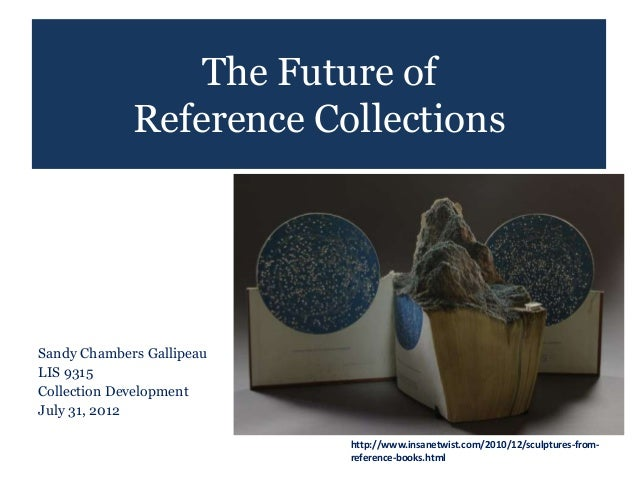 The Future of             Reference CollectionsSandy Chambers GallipeauLIS 9315Collection DevelopmentJuly 31, 2012        ...