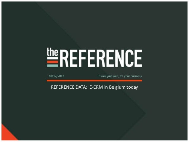 18/12/2012           It's not just web, it's your business REFERENCE DATA: E-CRM in Belgium today