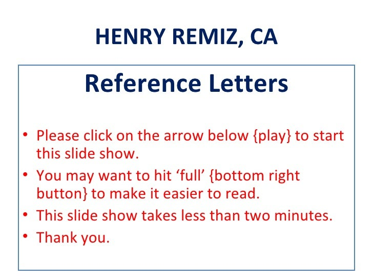 HENRY REMIZ, CA         Reference Letters• Please click on the arrow below {play} to start  this slide show.• You may want...
