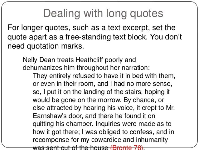 putting quotes in essays mla format A block quote is always used when quoting dialogue between characters, as in a play the block format is a freestanding quote that does not include quotation marks introduce the block quote with a colon (unless the context of your quote requires different punctuation) and start it on a new line.