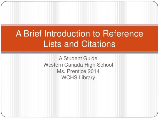 A Student Guide Western Canada High School Ms. Prentice 2014 WCHS Library A Brief Introduction to Reference Lists and Cita...