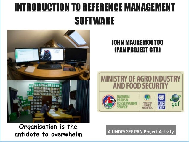 A INTRODUCTION TO REFERENCE MANAGEMENT SOFTWARE Organisation is the antidote to overwhelm A UNDP/GEF PAN Project Activity ...