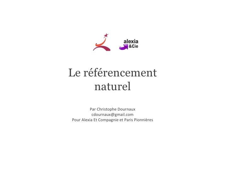 Le référencement naturel Par Christophe Dournaux [email_address] Pour Alexia Et Compagnie et Paris Pionnières