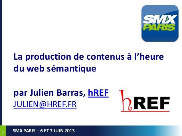 5050SMX PARIS – 6 ET 7 JUIN 2013La production de contenus à l'heuredu web sémantiquepar Julien Barras, hREFJULIEN@HREF.FR