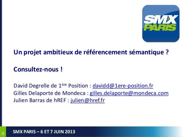 6868SMX PARIS – 6 ET 7 JUIN 2013Un projet ambitieux de référencement sémantique ?Consultez-nous !David Degrelle de 1ère Po...