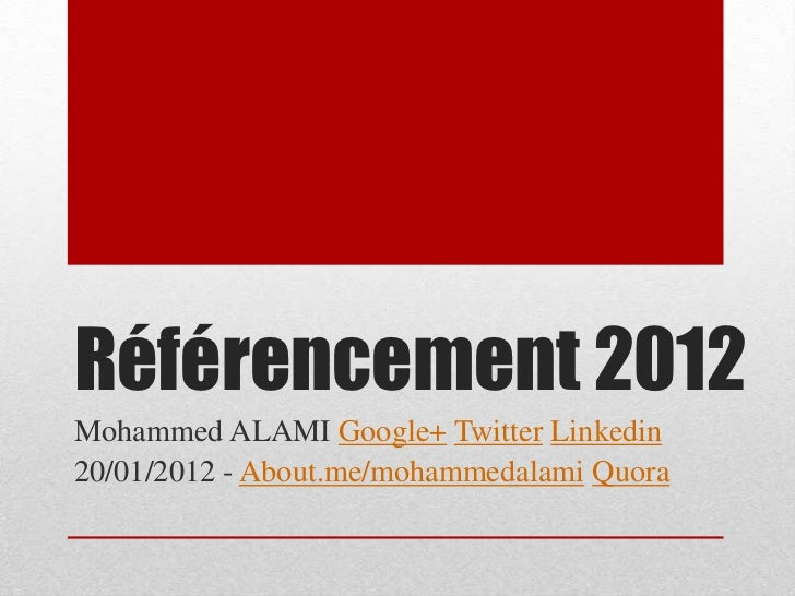 Référencement 2012Mohammed ALAMI Google+ Twitter Linkedin20/01/2012 - About.me/mohammedalami Quora