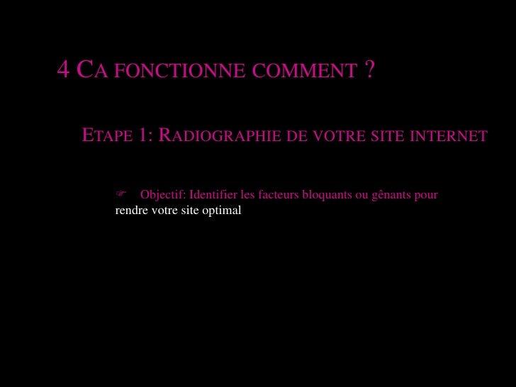 4 Ca fonctionne comment ?<br />Etape 1: Radiographie de votre site internet <br />F Objectif: Identifier les facteurs bloq...