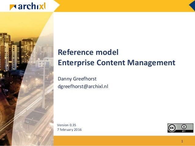 Reference model Enterprise Content Management Danny Greefhorst dgreefhorst@archixl.nl Version 0.35 7 february 2016 1