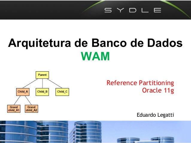 Arquitetura de Banco de Dados WAM Reference Partitioning Oracle 11g Eduardo Legatti