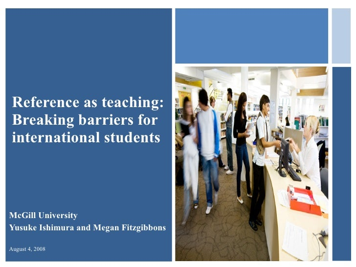 Reference as teaching:  Breaking barriers for international students McGill University Yusuke Ishimura and Megan Fitzgibbo...