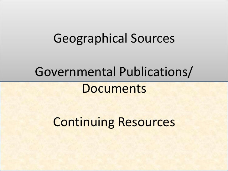 Geographical SourcesGovernmental Publications/      Documents  Continuing Resources