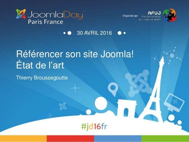 Référencer son site Joomla! État de l'art Thierry Broussegoutte Organisé par 30 AVRIL 2016