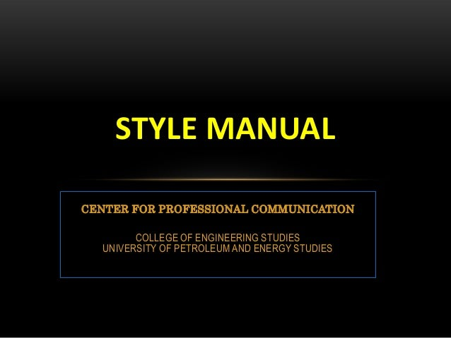 STYLE MANUAL CENTER FOR PROFESSIONAL COMMUNICATION COLLEGE OF ENGINEERING STUDIES UNIVERSITY OF PETROLEUM AND ENERGY STUDI...