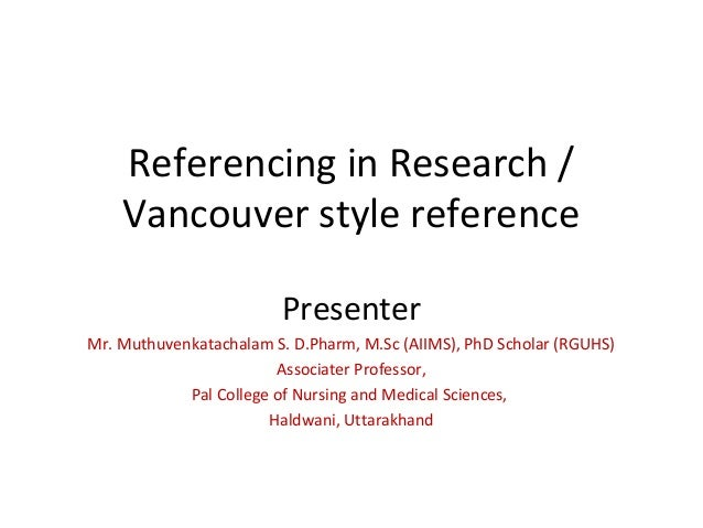 Referencing in Research / Vancouver style reference Presenter Mr. Muthuvenkatachalam S. D.Pharm, M.Sc (AIIMS), PhD Scholar...