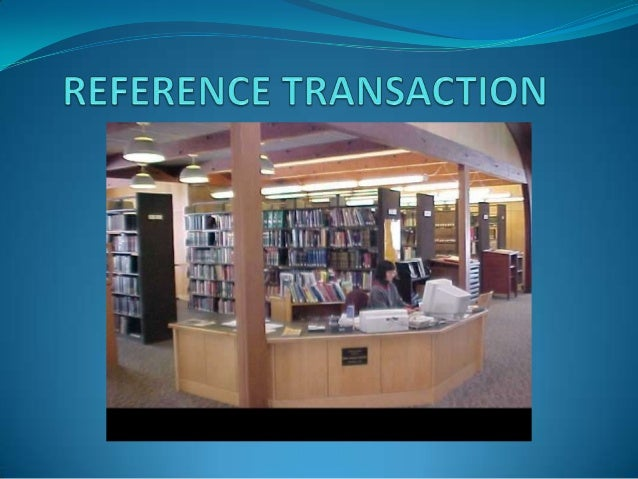 REFERENCE TRANSACTIONS are information consultations in which library staff recommend, interpret, evaluate and/or use inf...