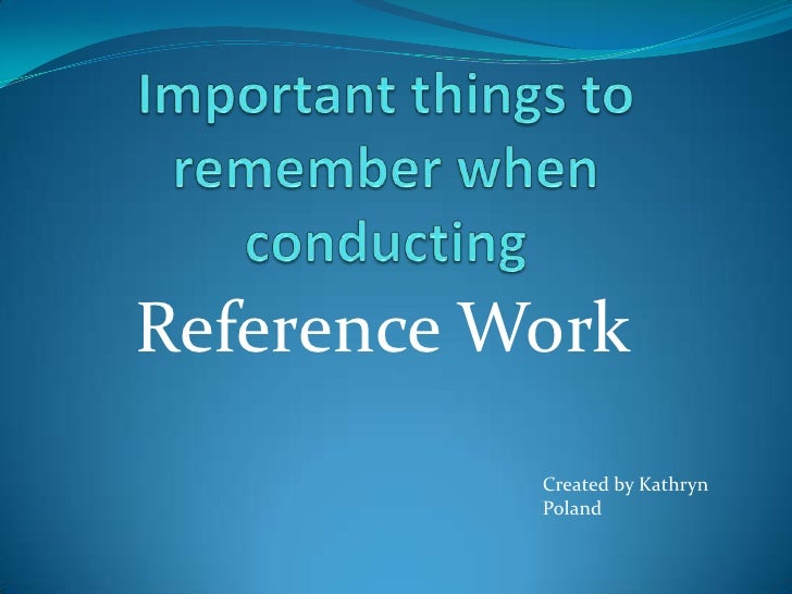 Important things to remember when  conducting <br />Reference Work<br />Created by Kathryn Poland<br />