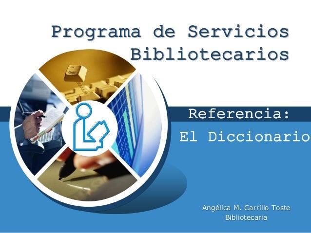 LOGO Programa de Servicios Bibliotecarios Angélica M. Carrillo Toste Bibliotecaria El Diccionario Referencia: