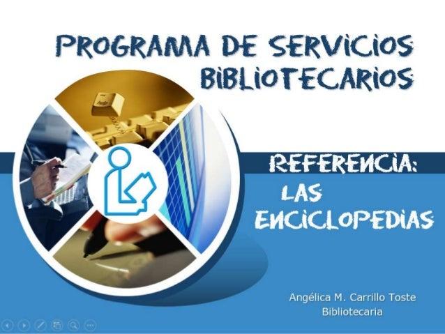 LOGO Programa de Servicios Bibliotecarios Angélica M. Carrillo Toste Bibliotecaria Las Enciclopedias Referencia: