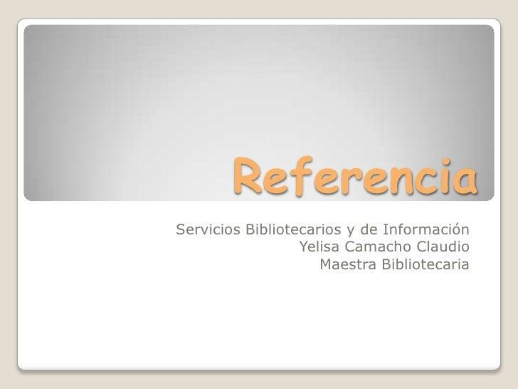 Referencia<br />Servicios Bibliotecarios y de Información<br />Yelisa Camacho Claudio<br />Maestra Bibliotecaria<br />