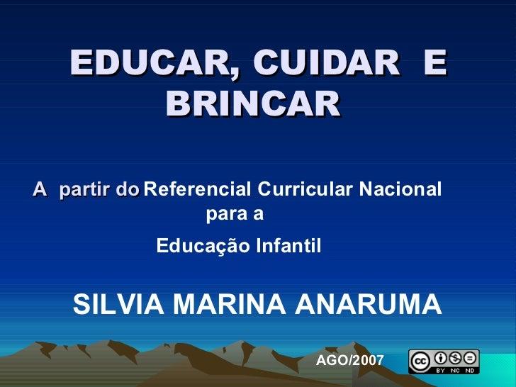 EDUCAR, CUIDAR  E BRINCAR  A  partir do   Referencial Curricular Nacional para a  Educação Infantil   SILVIA MARINA ANARUM...