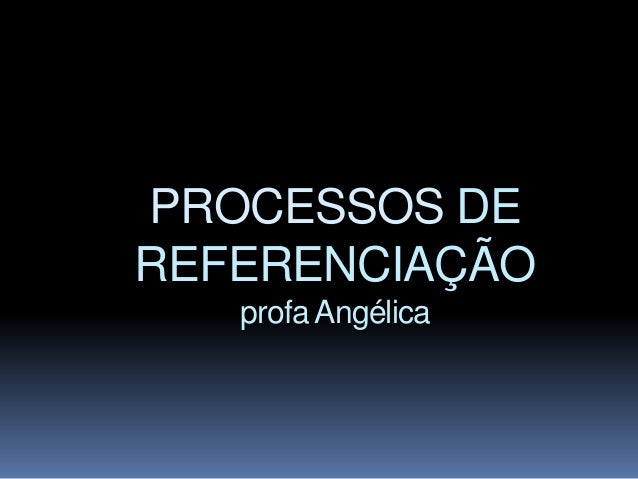 PROCESSOS DEREFERENCIAÇÃO   profa Angélica