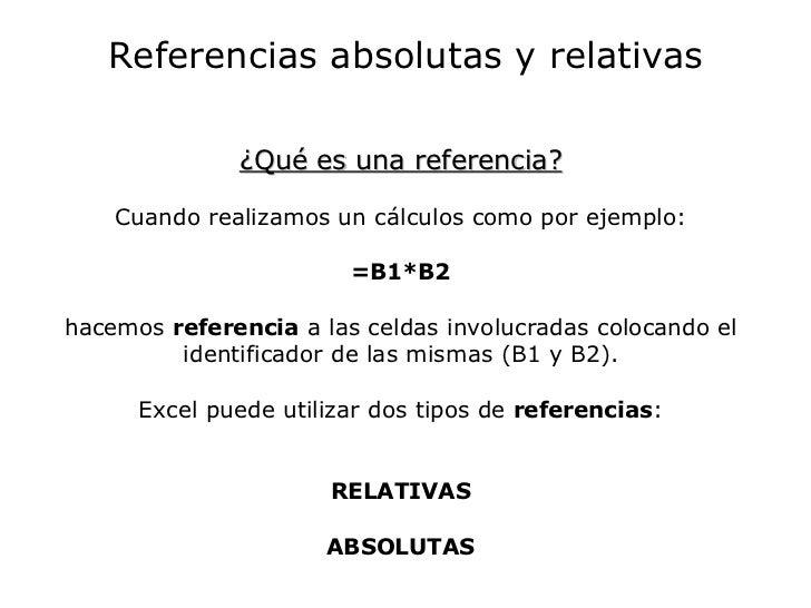 Referencias absolutas y relativas ¿Qué es una referencia? Cuando realizamos un cálculos como por ejemplo: =B1*B2 hacemos  ...