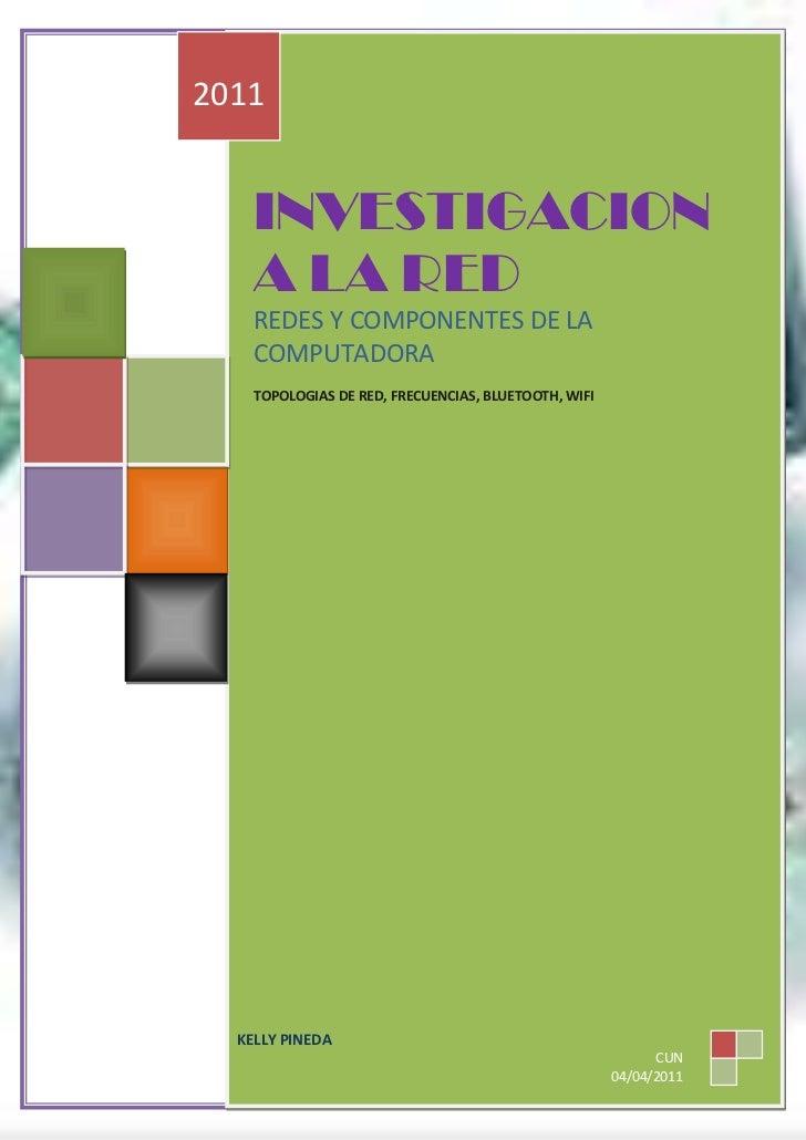 INVESTIGACION A LA REDREDES Y COMPONENTES DE LA COMPUTADORATOPOLOGIAS DE RED, FRECUENCIAS, BLUETOOTH, WIFI2011KELLY PINEDA...