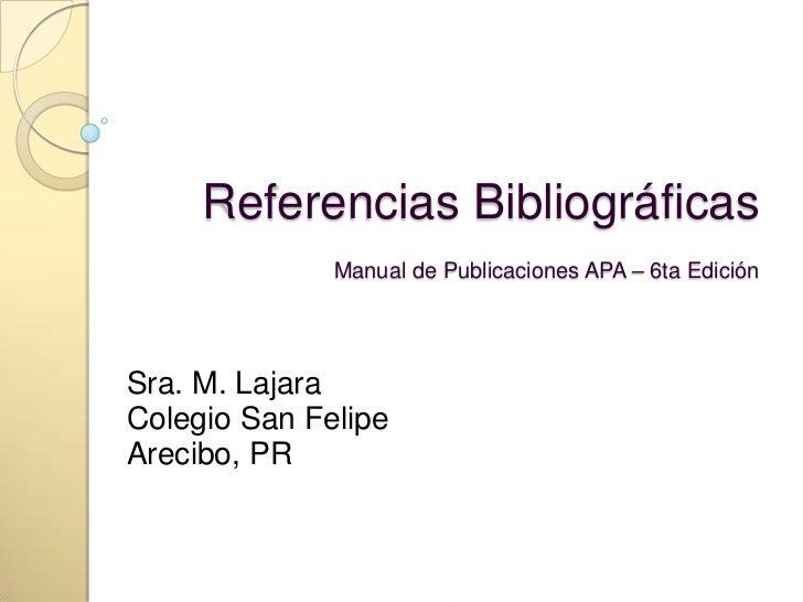 Referencias Bibliográficas              Manual de Publicaciones APA – 6ta EdiciónSra. M. LajaraColegio San FelipeArecibo, PR
