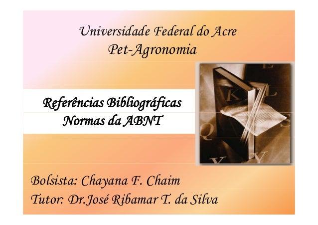 Universidade Federal do Acre  Pet-Agronomia  Referências Bibliográficas  Normas da ABNT  Bolsista: Chayana F. Chaim  Tutor...