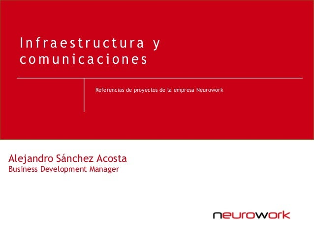 Referencias de proyectos de la empresa Neurowork I n f r a e s t r u c t u r a y c o m u n i c a c i o n e s Alejandro Sán...