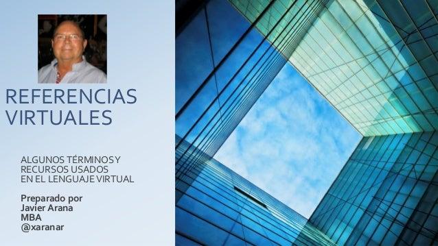 REFERENCIAS VIRTUALES ALGUNOS TÉRMINOS Y RECURSOS USADOS EN EL LENGUAJE VIRTUAL  Preparado por Javier Arana MBA @xaranar