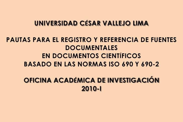 UNIVERSIDAD CÉSAR VALLEJO LIMA<br />PAUTAS PARA EL REGISTRO Y REFERENCIA DE FUENTES DOCUMENTALES <br />EN DOCUMENTOS CIENT...