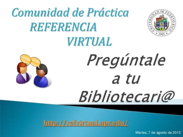 Comunidad de Práctica   REFERENCIA         VIRTUAL     http://refvirtual.upr.edu/                                  Martes,...