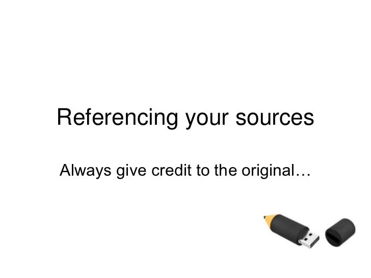 Referencing your sources Always give credit to the original…