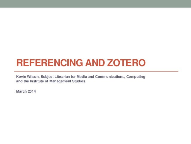 REFERENCING AND ZOTERO Kevin Wilson, Subject Librarian for Media and Communications, Computing and the Institute of Manage...