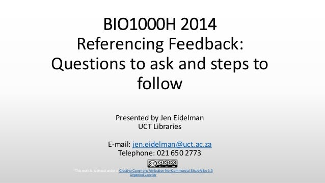 BIO1000H 2014 Referencing Feedback: Questions to ask and steps to follow Presented by Jen Eidelman UCT Libraries E-mail: j...