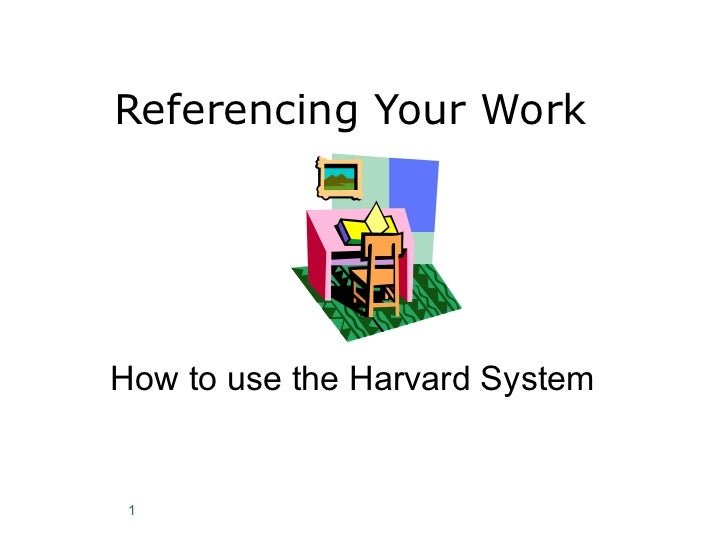 Referencing Your Work How to use the Harvard System
