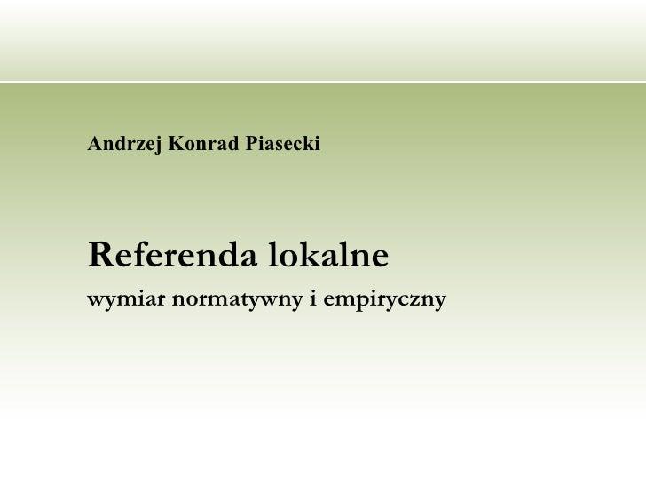 <ul><li>Andrzej Konrad Piasecki  </li></ul><ul><li>Referenda lokalne  </li></ul><ul><li>wymiar normatywny i empiryczny </l...