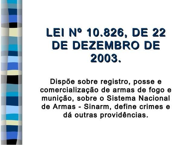 LEI Nº 10.826, DE 22LEI Nº 10.826, DE 22 DE DEZEMBRO DEDE DEZEMBRO DE 2003.2003. Dispõe sobre registro, posse e comerciali...
