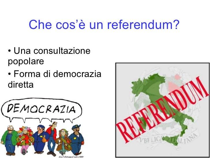 Che cos'è   un referendum? <ul><li>Una consultazione popolare </li></ul><ul><li>Forma di democrazia diretta </li></ul>
