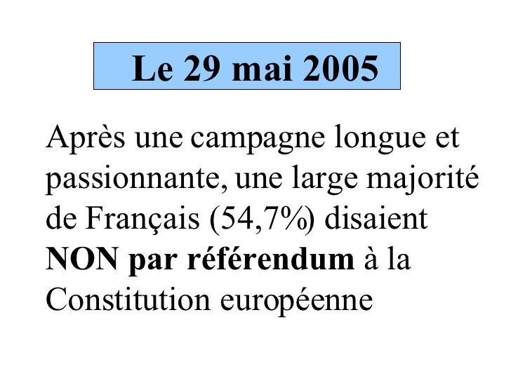 Le 29 mai 2005 <ul><li>Après une campagne longue et passionnante, une large majorité de Français (54,7%) disaient  NON par...