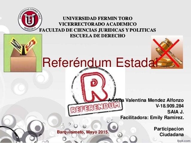 UNIVERSIDAD FERMIN TORO VICERRECTORADO ACADEMICO FACULTAD DE CIENCIAS JURIDICAS Y POLITICAS ESCUELA DE DERECHO Referéndum ...