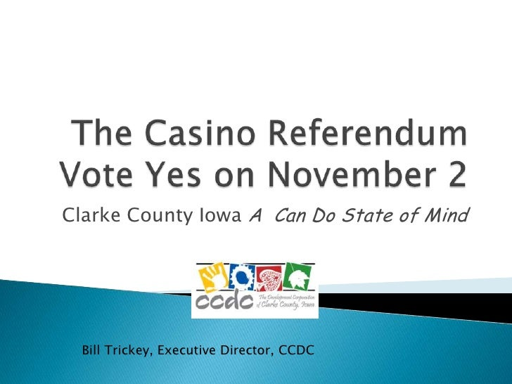 The Casino ReferendumVote Yes on November 2<br />Clarke County Iowa A  Can Do State of Mind<br />Bill Trickey, Executive D...